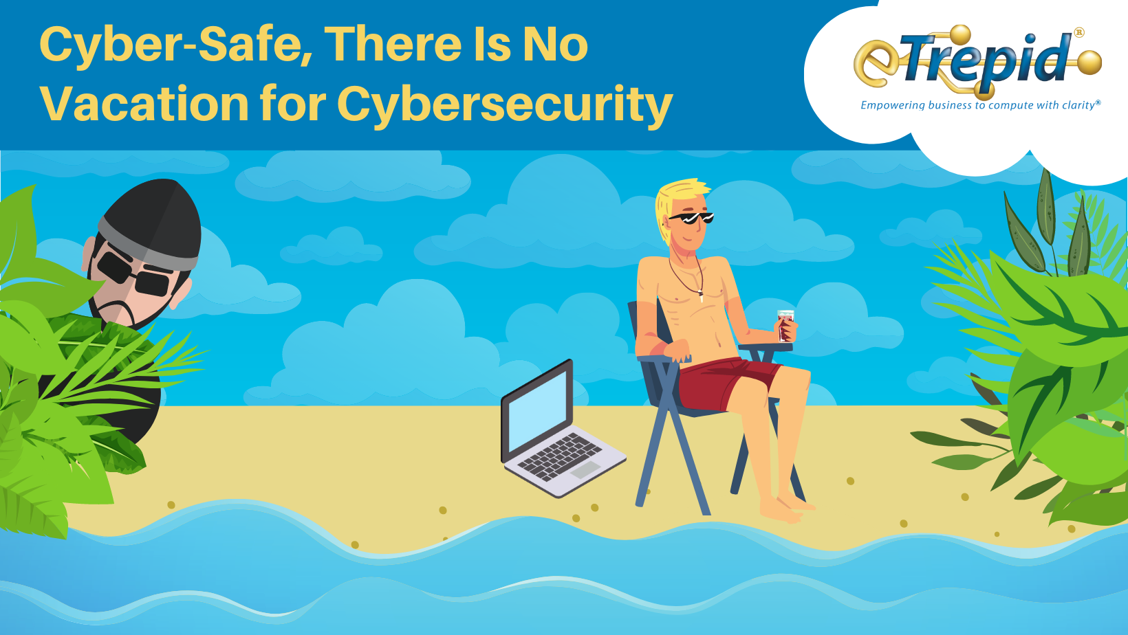 Cyber-Safe, There Is No Vacation for Cybersecurity